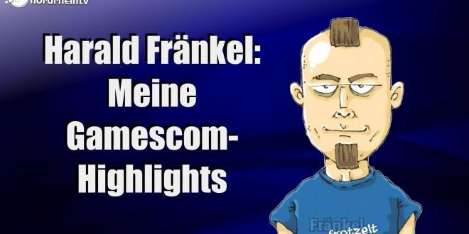 Harald Fränkel: Meine Gamescom-Highlights!